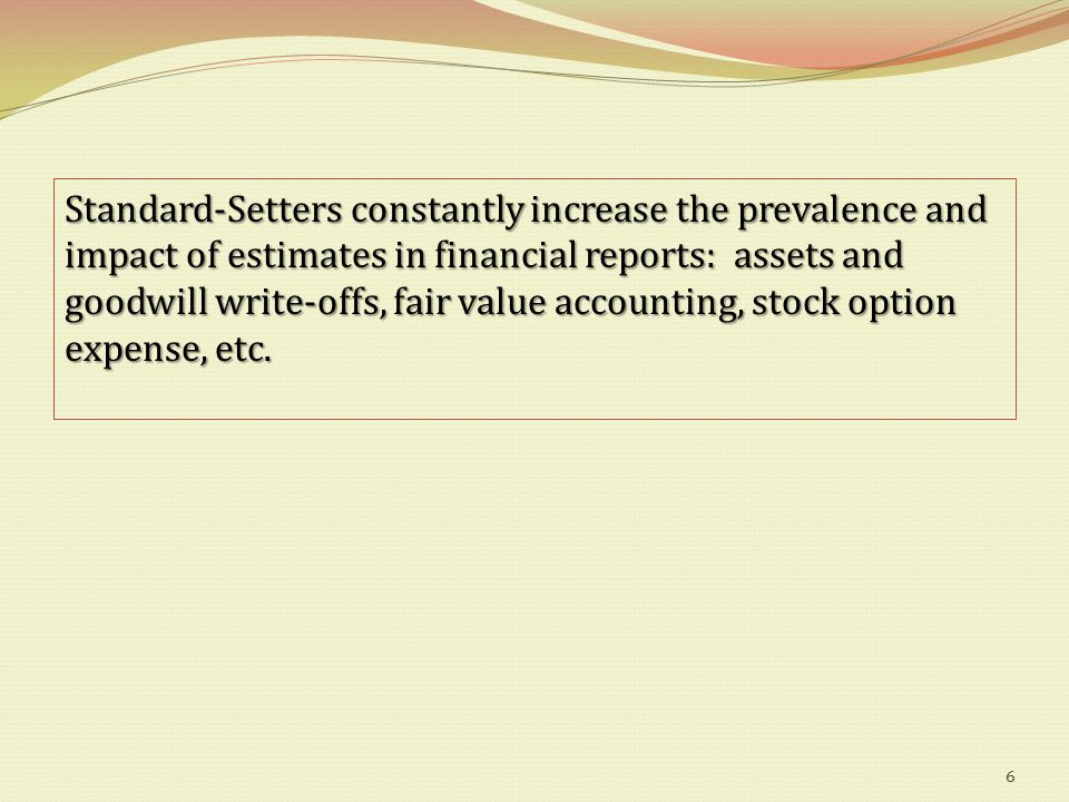 Standard-Setters constantly increase the prevalence and impact of estimates in financial reports: assets and goodwill write-offs, fair value accounting, stock option expense, etc.