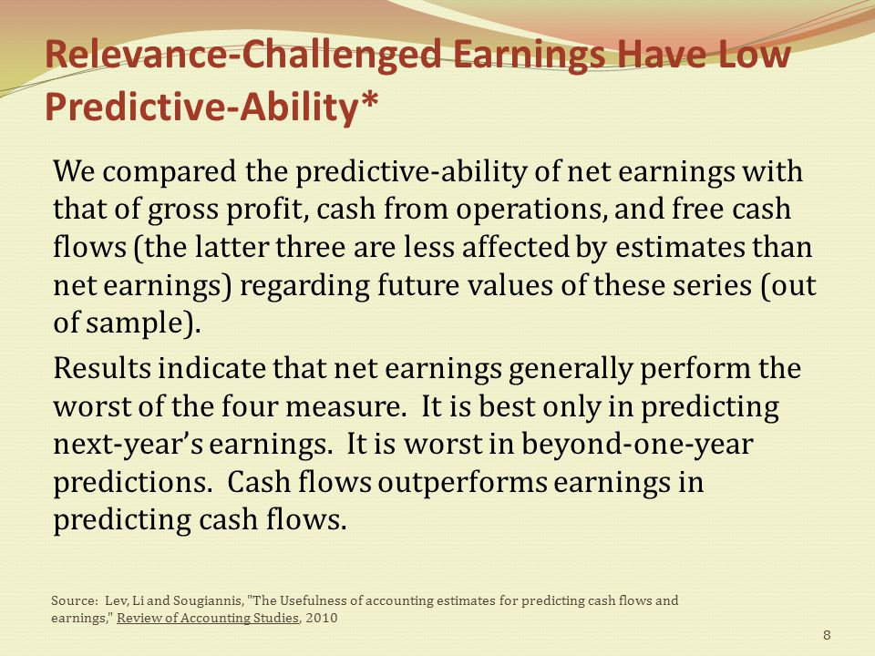 Relevance-Challenged Earnings Have Low Predictive-Ability* We compared the predictive-ability of net earnings with that of gross profit, cash from operations, and free cash flows (the latter three are less affected by estimates than net earnings) regarding future values of these series (out of sample).