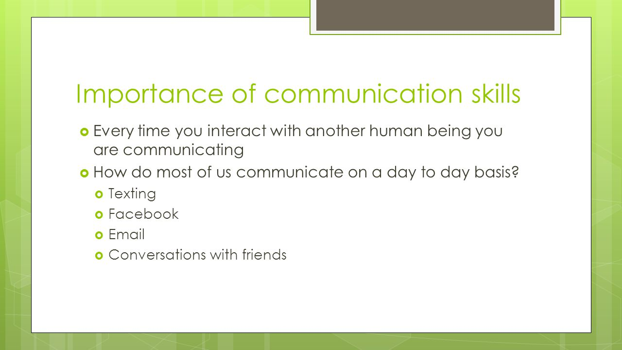 Importance of communication skills  Every time you interact with another human being you are communicating  How do most of us communicate on a day to day basis.
