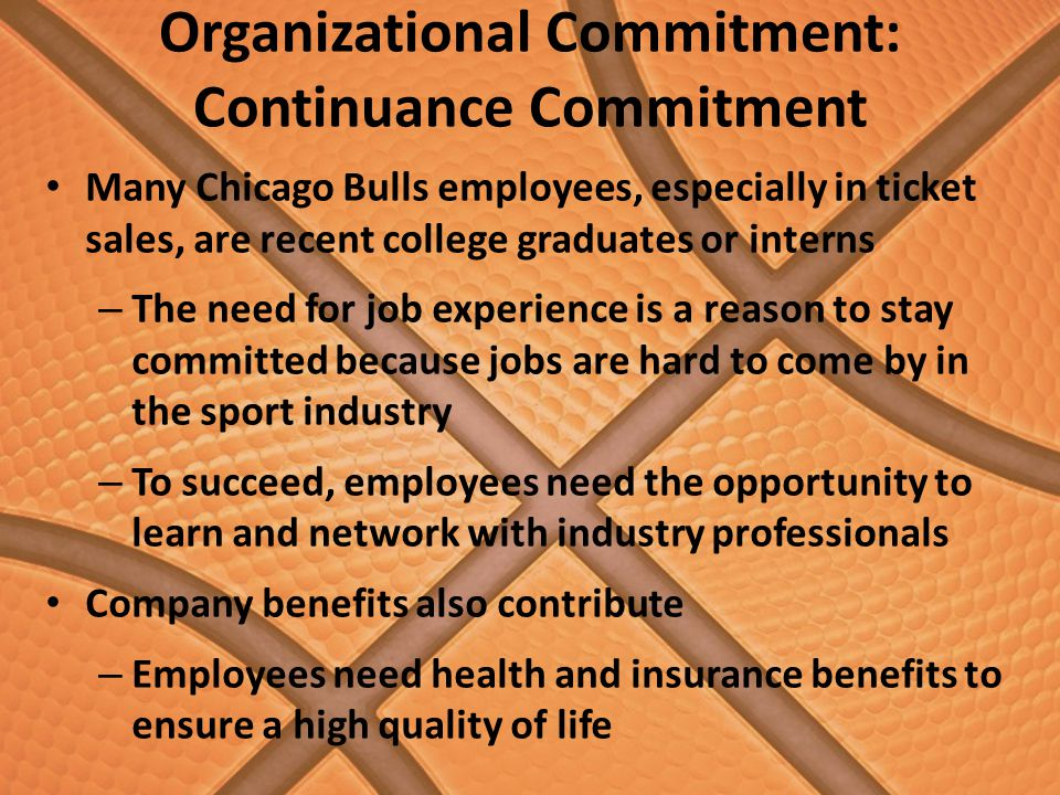 Organizational Commitment: Continuance Commitment Many Chicago Bulls employees, especially in ticket sales, are recent college graduates or interns – The need for job experience is a reason to stay committed because jobs are hard to come by in the sport industry – To succeed, employees need the opportunity to learn and network with industry professionals Company benefits also contribute – Employees need health and insurance benefits to ensure a high quality of life