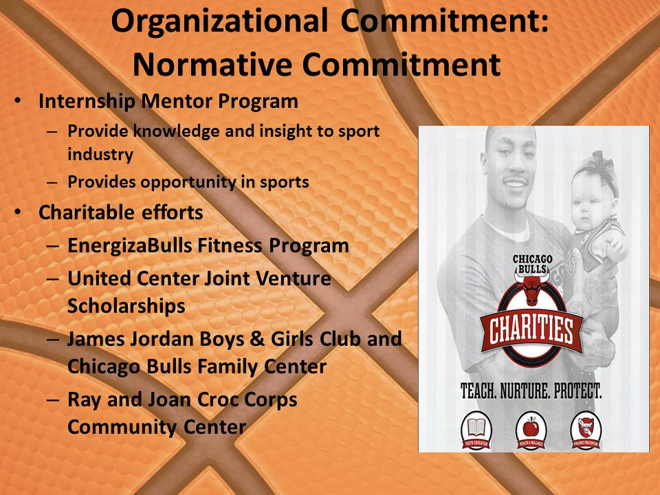 Organizational Commitment: Normative Commitment Internship Mentor Program – Provide knowledge and insight to sport industry – Provides opportunity in sports Charitable efforts – EnergizaBulls Fitness Program – United Center Joint Venture Scholarships – James Jordan Boys & Girls Club and Chicago Bulls Family Center – Ray and Joan Croc Corps Community Center