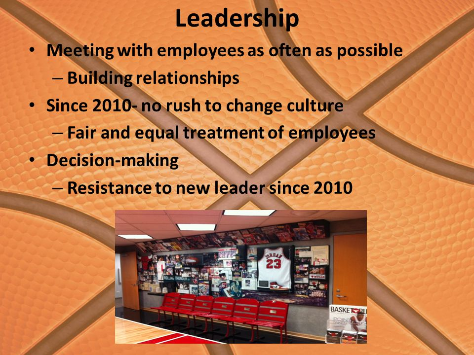 Leadership Meeting with employees as often as possible – Building relationships Since 2010- no rush to change culture – Fair and equal treatment of employees Decision-making – Resistance to new leader since 2010