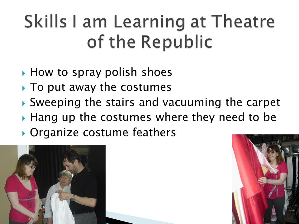  How to spray polish shoes  To put away the costumes  Sweeping the stairs and vacuuming the carpet  Hang up the costumes where they need to be  Organize costume feathers 