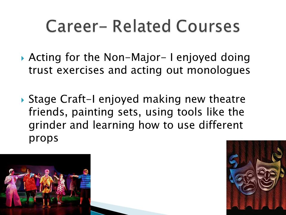  Acting for the Non-Major- I enjoyed doing trust exercises and acting out monologues  Stage Craft-I enjoyed making new theatre friends, painting sets, using tools like the grinder and learning how to use different props