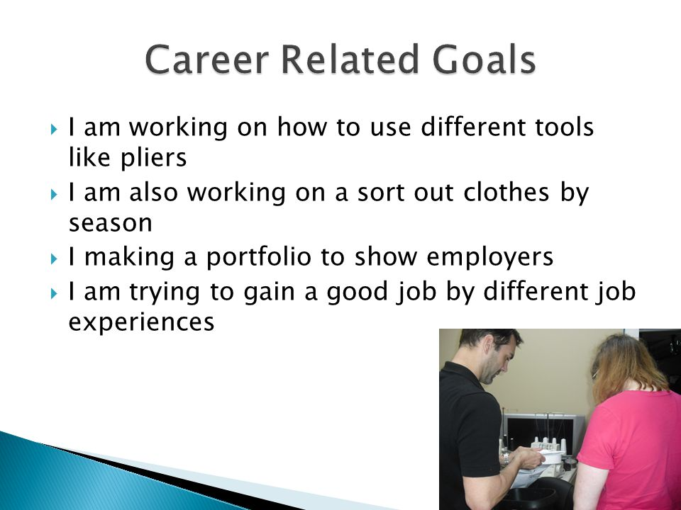  I am working on how to use different tools like pliers  I am also working on a sort out clothes by season  I making a portfolio to show employers  I am trying to gain a good job by different job experiences