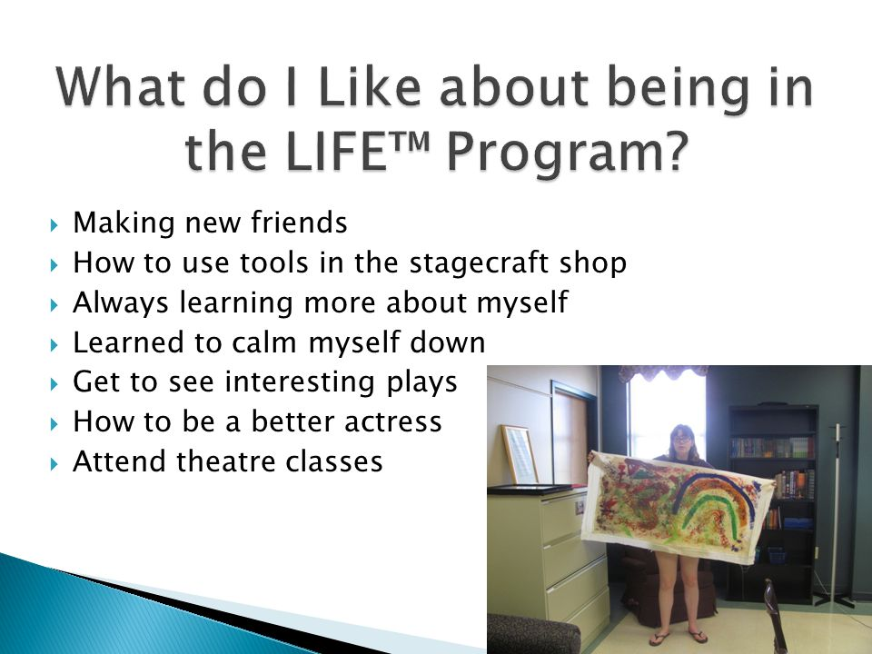  Making new friends  How to use tools in the stagecraft shop  Always learning more about myself  Learned to calm myself down  Get to see interesting plays  How to be a better actress  Attend theatre classes