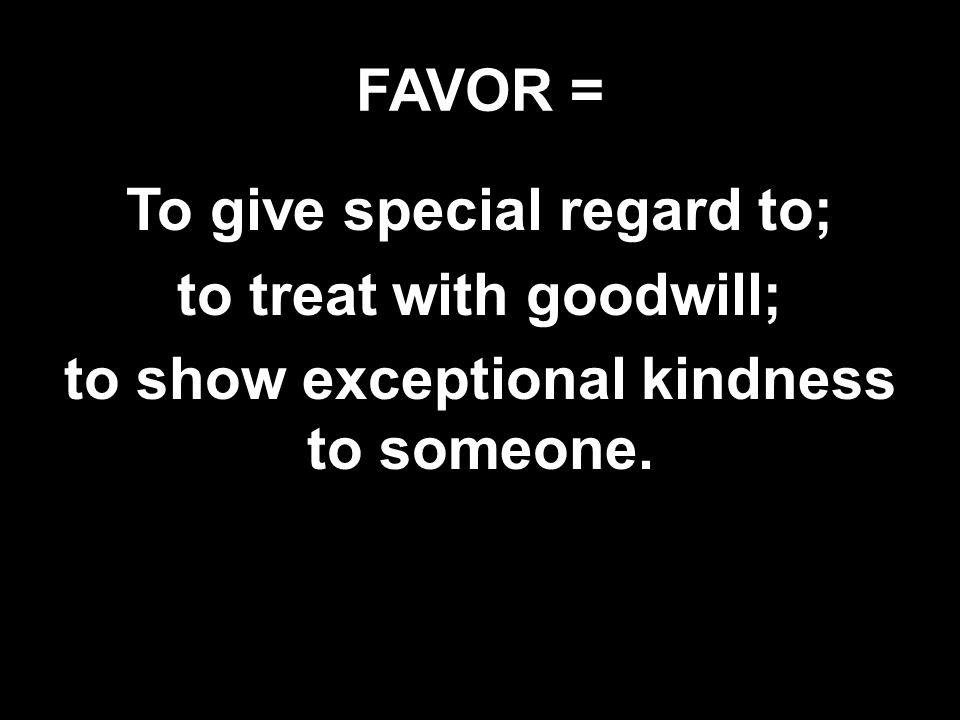 FAVOR = To give special regard to; to treat with goodwill; to show exceptional kindness to someone.