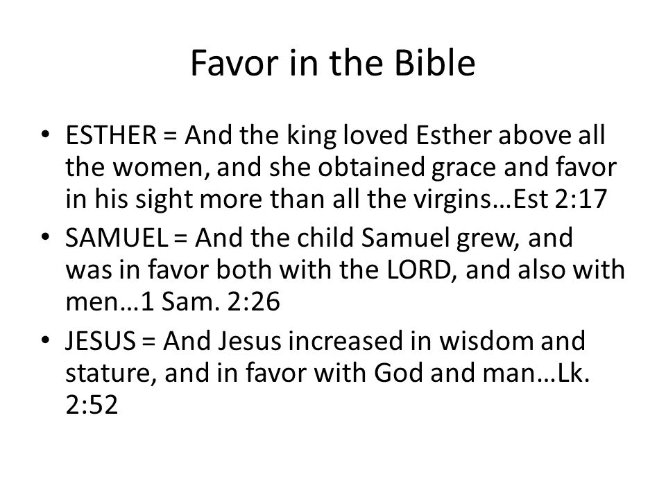 Favor in the Bible ESTHER = And the king loved Esther above all the women, and she obtained grace and favor in his sight more than all the virgins…Est 2:17 SAMUEL = And the child Samuel grew, and was in favor both with the LORD, and also with men…1 Sam.
