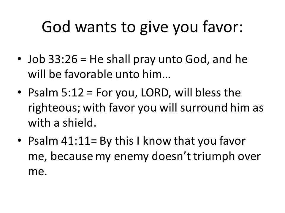 God wants to give you favor: Job 33:26 = He shall pray unto God, and he will be favorable unto him… Psalm 5:12 = For you, LORD, will bless the righteous; with favor you will surround him as with a shield.