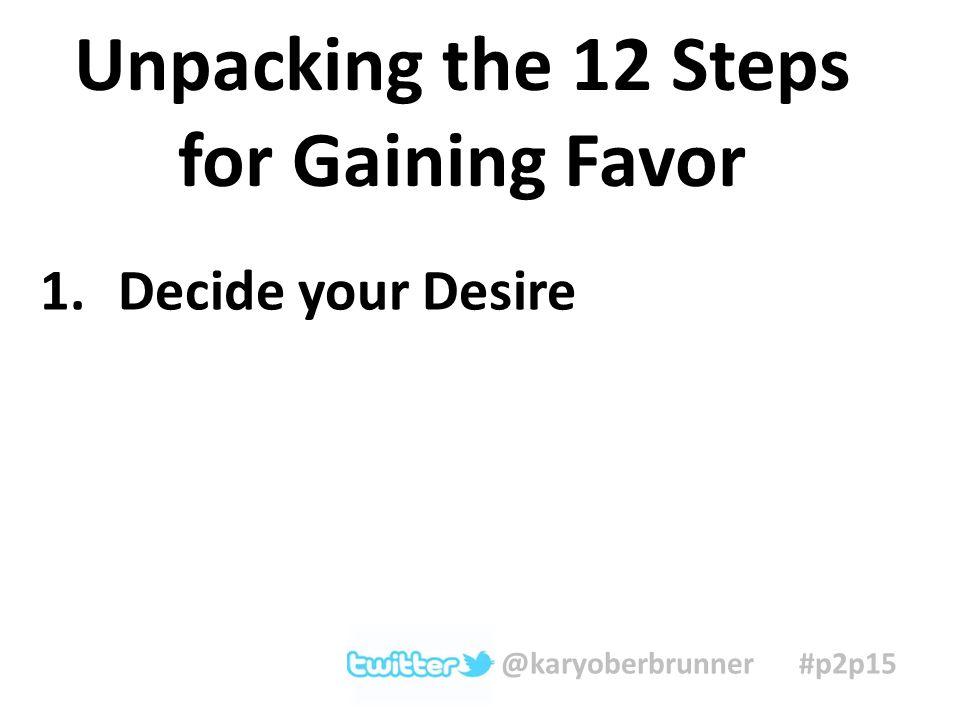 1.Decide your Desire Unpacking the 12 Steps for Gaining Favor @karyoberbrunner #p2p15