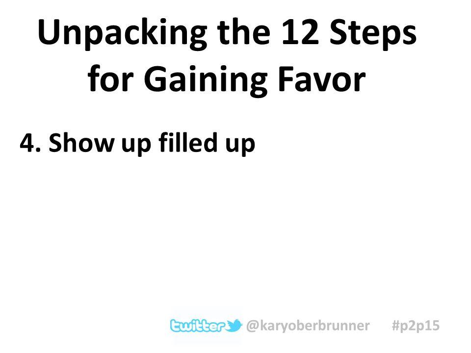 4. Show up filled up Unpacking the 12 Steps for Gaining Favor @karyoberbrunner #p2p15