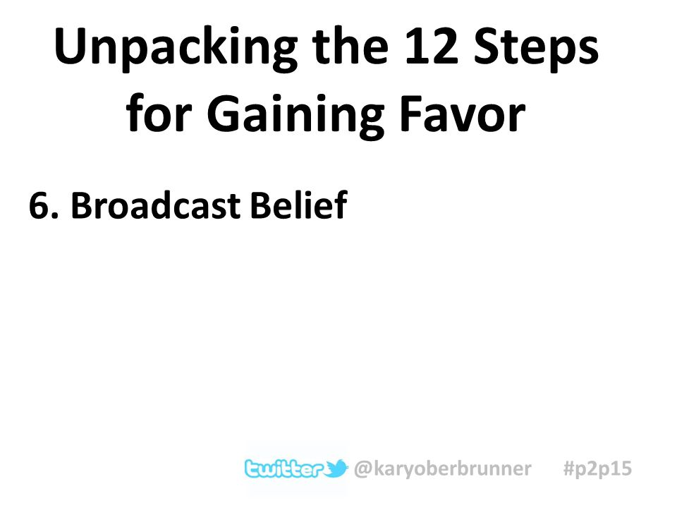 6. Broadcast Belief Unpacking the 12 Steps for Gaining Favor @karyoberbrunner #p2p15