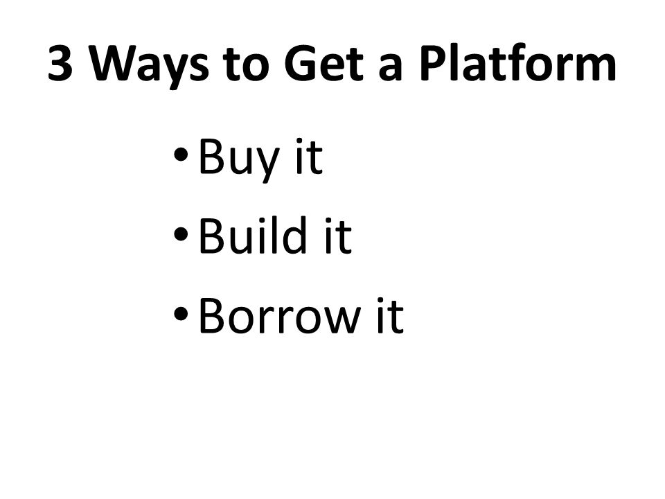 3 Ways to Get a Platform Buy it Build it Borrow it