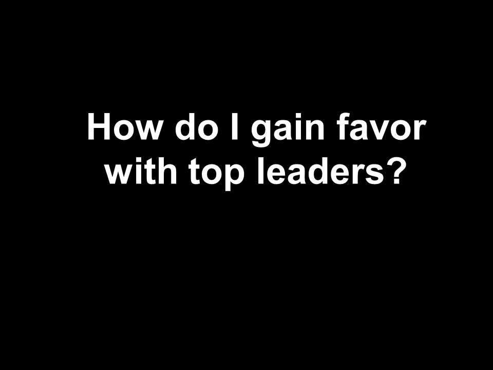 How do I gain favor with top leaders?