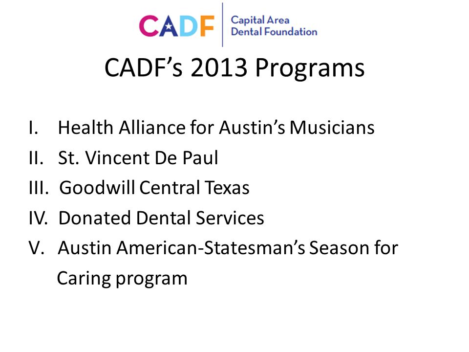CADF's 2013 Programs I.Health Alliance for Austin's Musicians II. St. Vincent De Paul III. Goodwill Central Texas IV. Donated Dental Services V.Austin