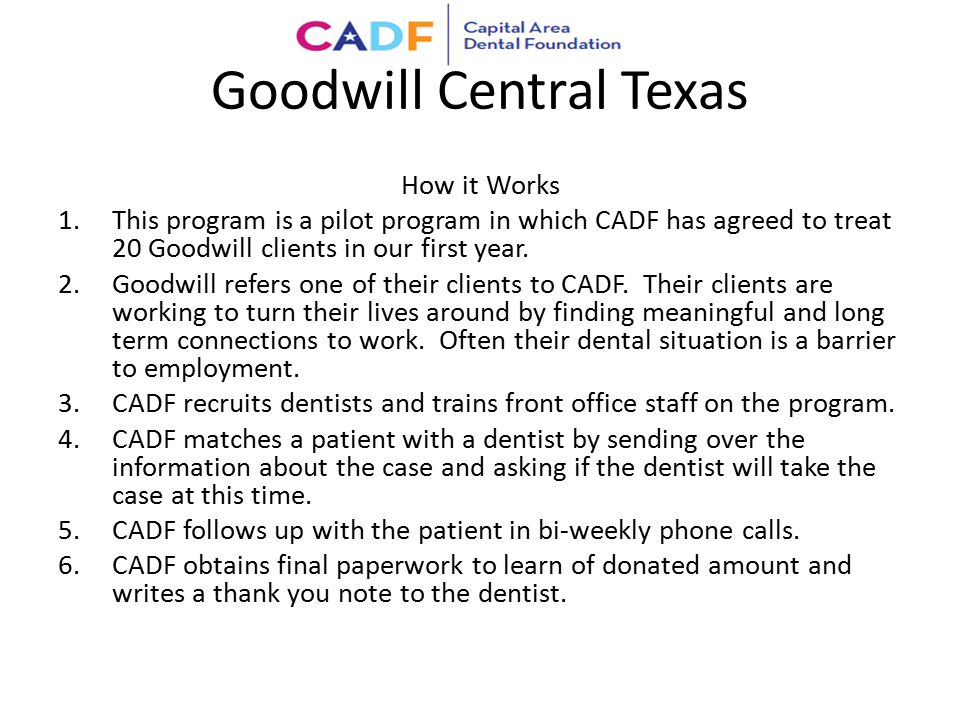 Goodwill Central Texas How it Works 1.This program is a pilot program in which CADF has agreed to treat 20 Goodwill clients in our first year. 2.Goodw