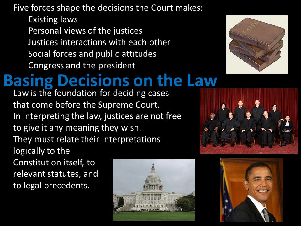 Five forces shape the decisions the Court makes: Existing laws Personal views of the justices Justices interactions with each other Social forces and