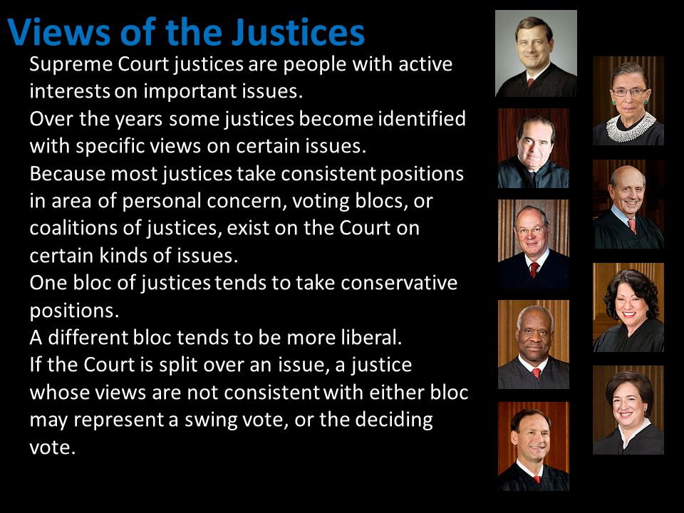 Views of the Justices Supreme Court justices are people with active interests on important issues. Over the years some justices become identified with