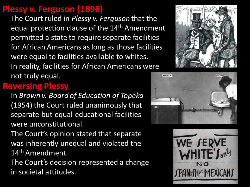 Plessy v. Ferguson (1896) The Court ruled in Plessy v. Ferguson that the equal protection clause of the 14 th Amendment permitted a state to require s