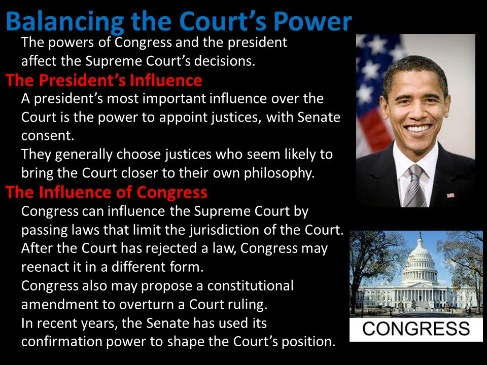 Balancing the Court's Power The powers of Congress and the president affect the Supreme Court's decisions. Congress can influence the Supreme Court by