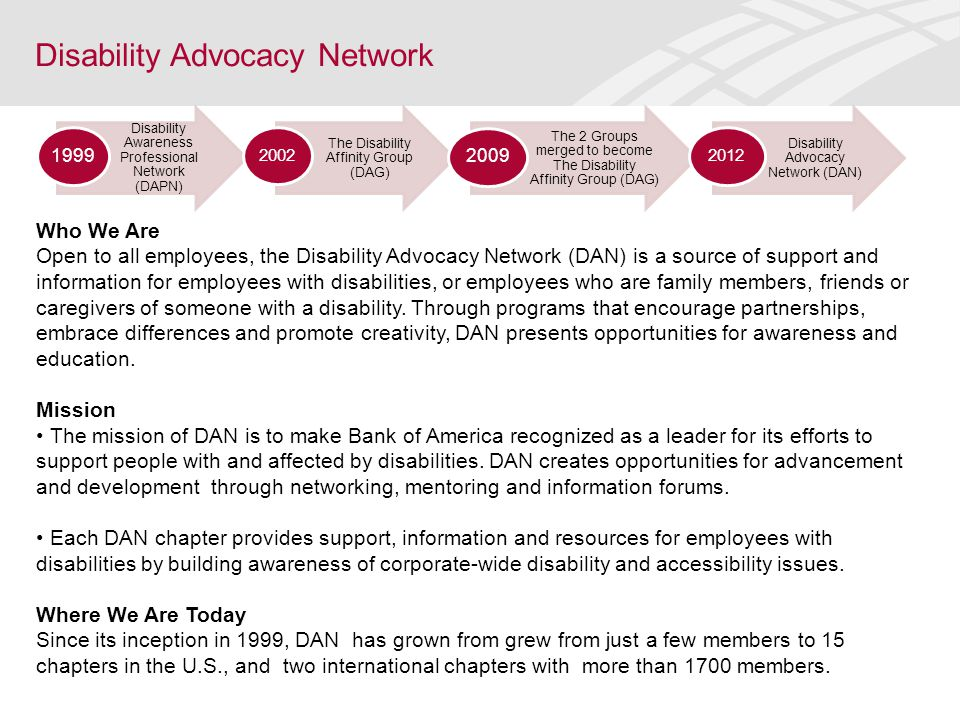 Disability Advocacy Network Who We Are Open to all employees, the Disability Advocacy Network (DAN) is a source of support and information for employe