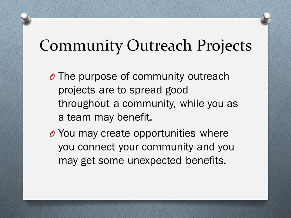 Community Outreach Projects O The purpose of community outreach projects are to spread good throughout a community, while you as a team may benefit.