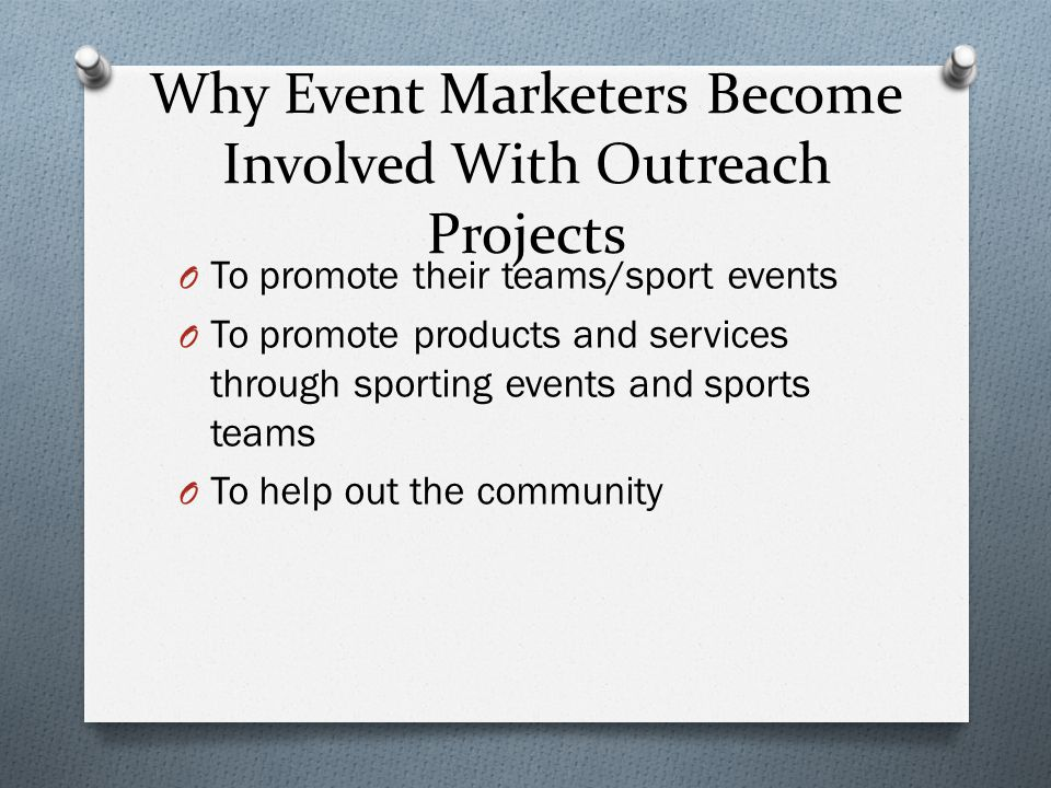 Why Event Marketers Become Involved With Outreach Projects O To promote their teams/sport events O To promote products and services through sporting events and sports teams O To help out the community