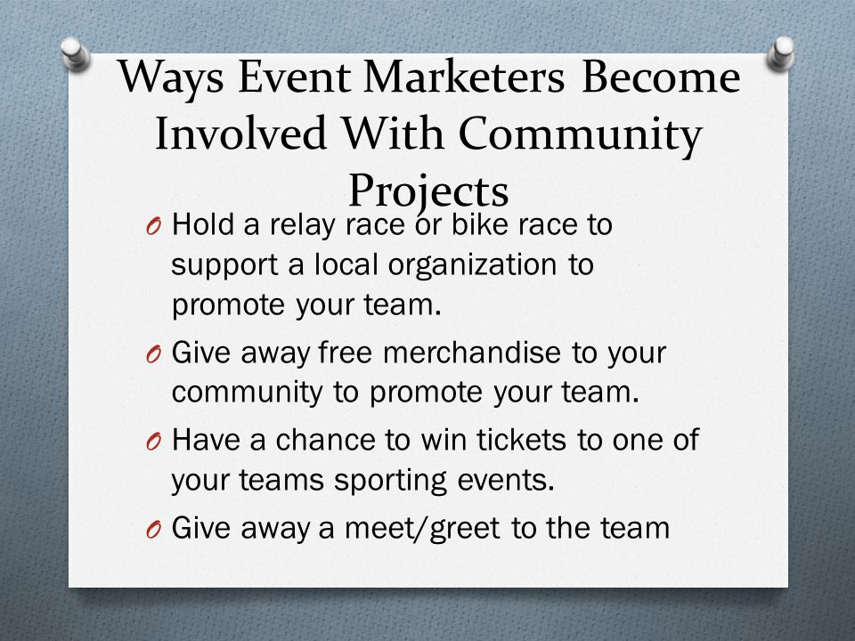 Ways Event Marketers Become Involved With Community Projects O Hold a relay race or bike race to support a local organization to promote your team.