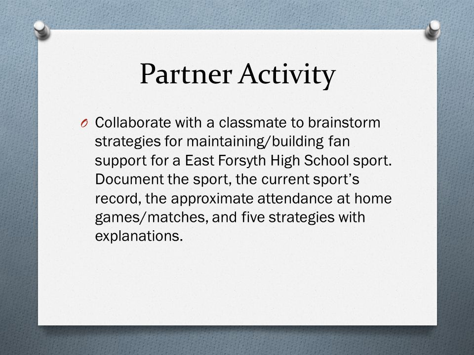 Partner Activity O Collaborate with a classmate to brainstorm strategies for maintaining/building fan support for a East Forsyth High School sport.