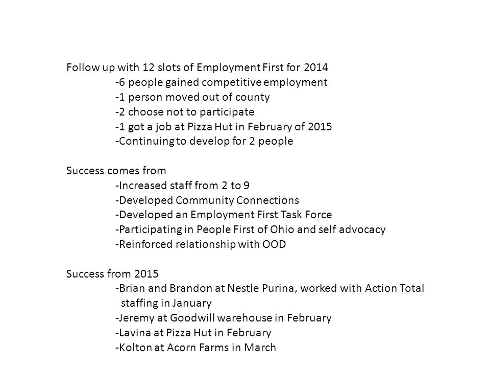 Follow up with 12 slots of Employment First for 2014 -6 people gained competitive employment -1 person moved out of county -2 choose not to participate -1 got a job at Pizza Hut in February of 2015 -Continuing to develop for 2 people Success comes from -Increased staff from 2 to 9 -Developed Community Connections -Developed an Employment First Task Force -Participating in People First of Ohio and self advocacy -Reinforced relationship with OOD Success from 2015 -Brian and Brandon at Nestle Purina, worked with Action Total staffing in January -Jeremy at Goodwill warehouse in February -Lavina at Pizza Hut in February -Kolton at Acorn Farms in March