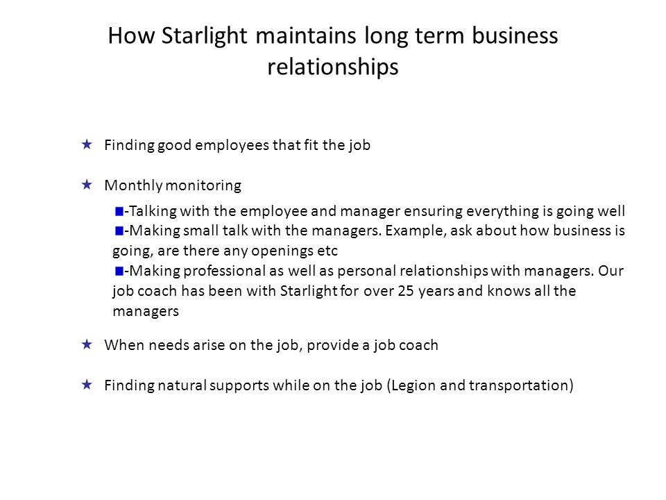 How Starlight maintains long term business relationships Finding good employees that fit the job Monthly monitoring -Talking with the employee and manager ensuring everything is going well -Making small talk with the managers.