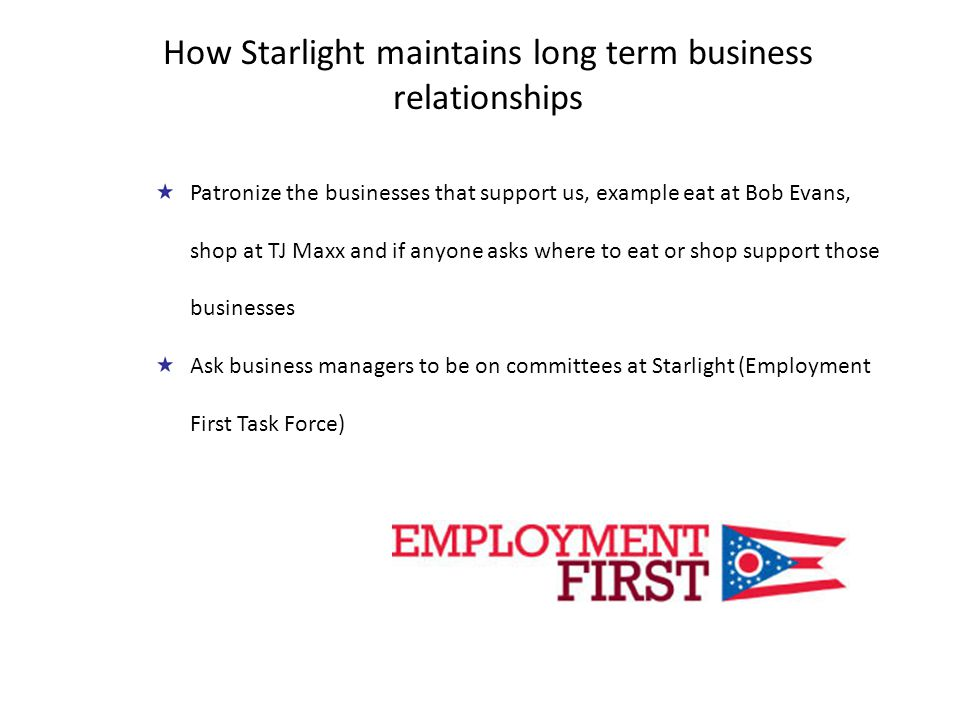 Patronize the businesses that support us, example eat at Bob Evans, shop at TJ Maxx and if anyone asks where to eat or shop support those businesses Ask business managers to be on committees at Starlight (Employment First Task Force) How Starlight maintains long term business relationships