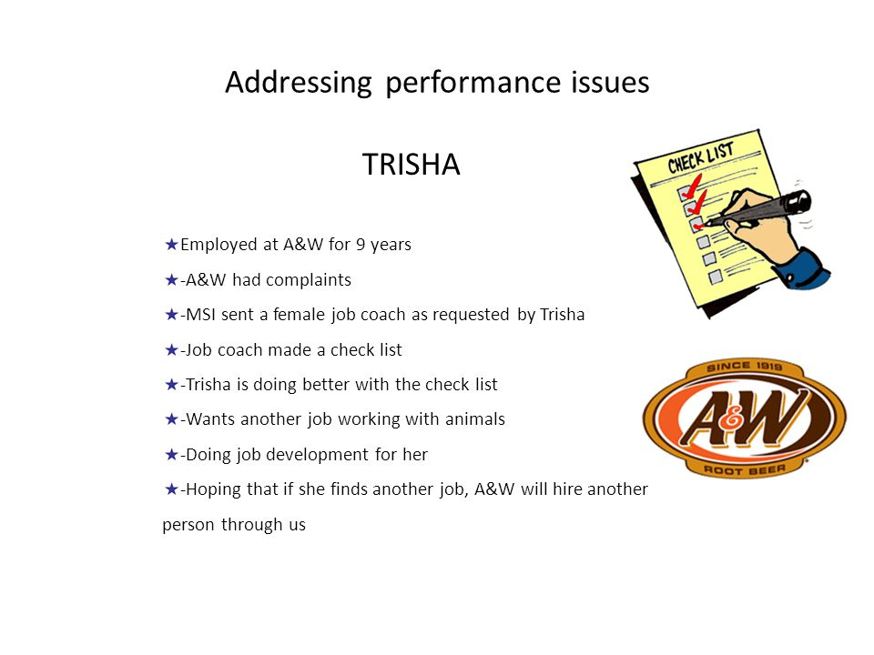 Addressing performance issues TRISHA Employed at A&W for 9 years -A&W had complaints -MSI sent a female job coach as requested by Trisha -Job coach made a check list -Trisha is doing better with the check list -Wants another job working with animals -Doing job development for her -Hoping that if she finds another job, A&W will hire another person through us