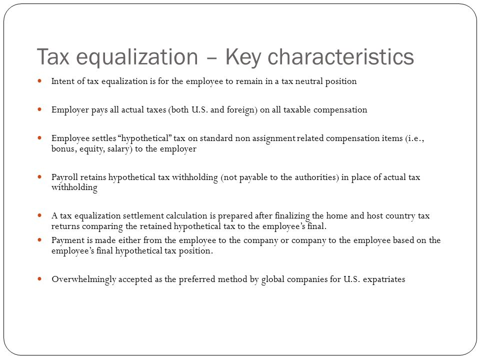 Tax equalization – Key characteristics Intent of tax equalization is for the employee to remain in a tax neutral position Employer pays all actual tax