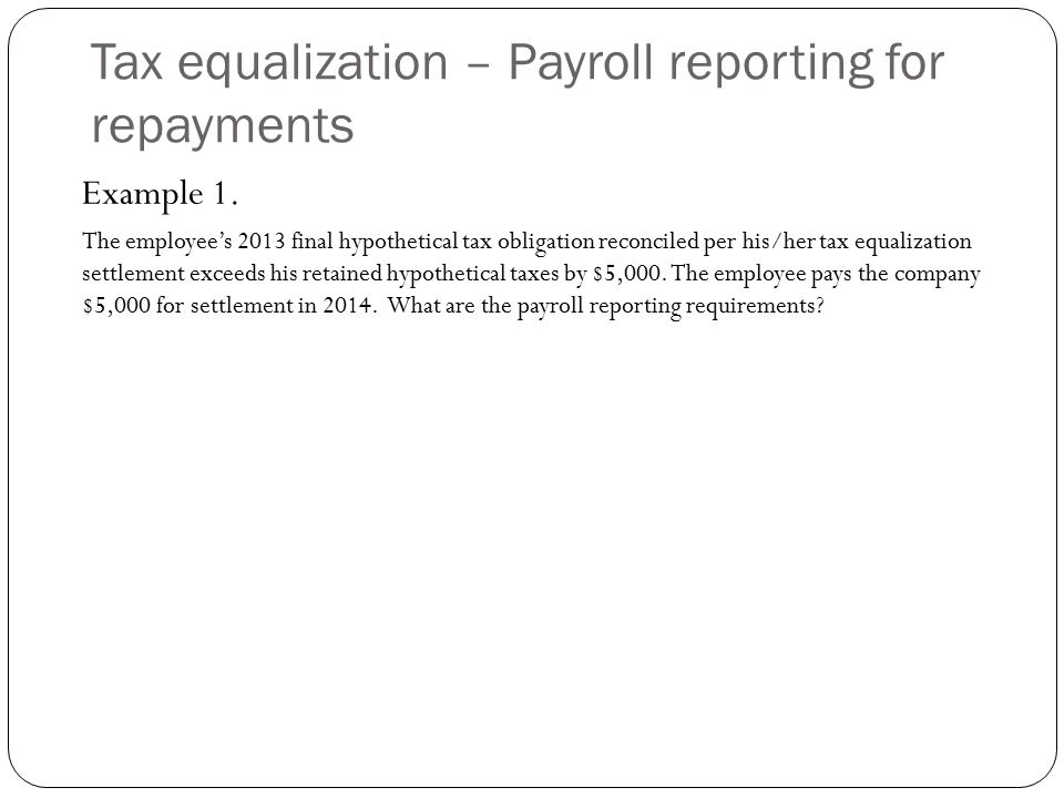 Tax equalization – Payroll reporting for repayments Example 1. The employee's 2013 final hypothetical tax obligation reconciled per his/her tax equali