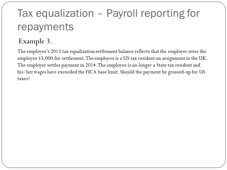 Tax equalization – Payroll reporting for repayments Example 3. The employee's 2013 tax equalization settlement balance reflects that the employer owes