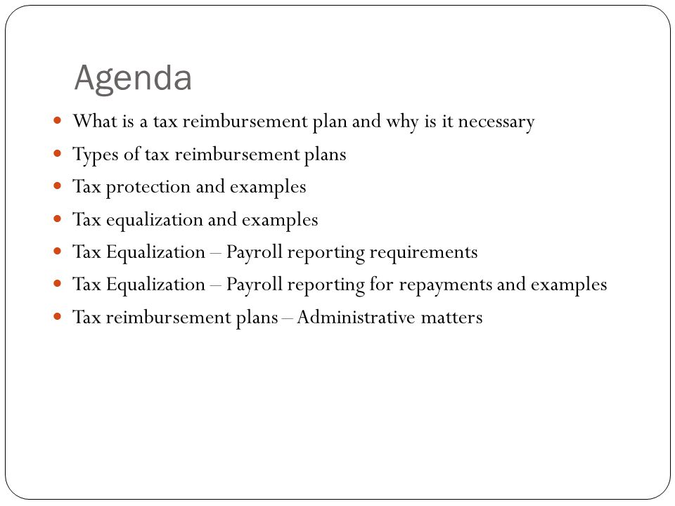 Agenda What is a tax reimbursement plan and why is it necessary Types of tax reimbursement plans Tax protection and examples Tax equalization and exam