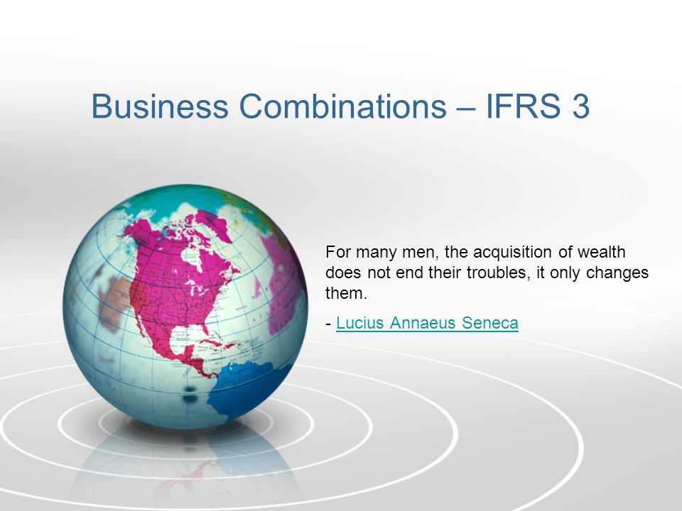 Business Combinations – IFRS 3 For many men, the acquisition of wealth does not end their troubles, it only changes them. - Lucius Annaeus SenecaLuciu