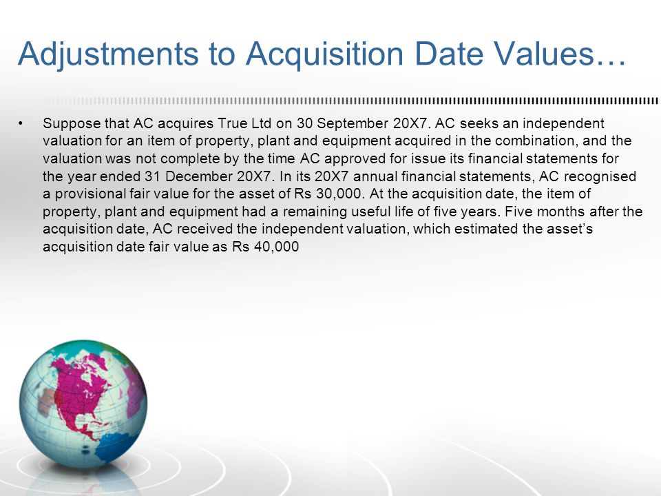 Adjustments to Acquisition Date Values… Suppose that AC acquires True Ltd on 30 September 20X7. AC seeks an independent valuation for an item of prope