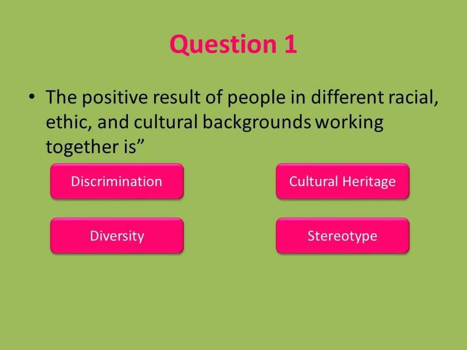 "Question 1 The positive result of people in different racial, ethic, and cultural backgrounds working together is"" Discrimination Diversity Cultural H"