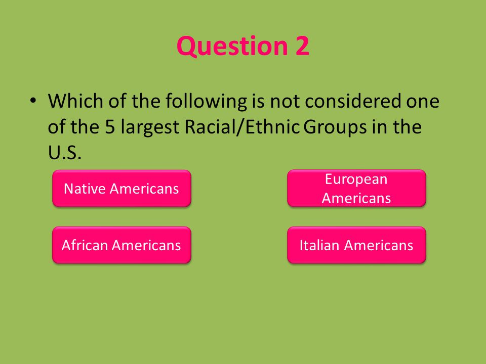 Question 2 Which of the following is not considered one of the 5 largest Racial/Ethnic Groups in the U.S. Native Americans African Americans European