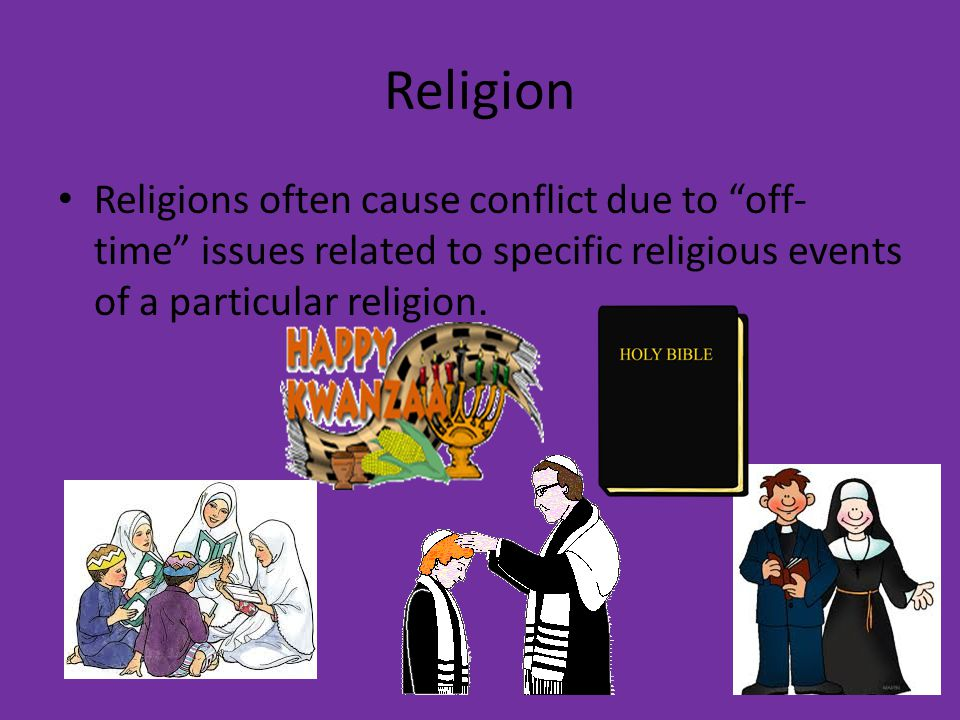 "Religion Religions often cause conflict due to ""off- time"" issues related to specific religious events of a particular religion."