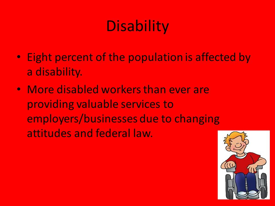 Disability Eight percent of the population is affected by a disability. More disabled workers than ever are providing valuable services to employers/b