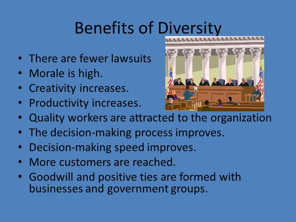 Benefits of Diversity There are fewer lawsuits Morale is high. Creativity increases. Productivity increases. Quality workers are attracted to the orga