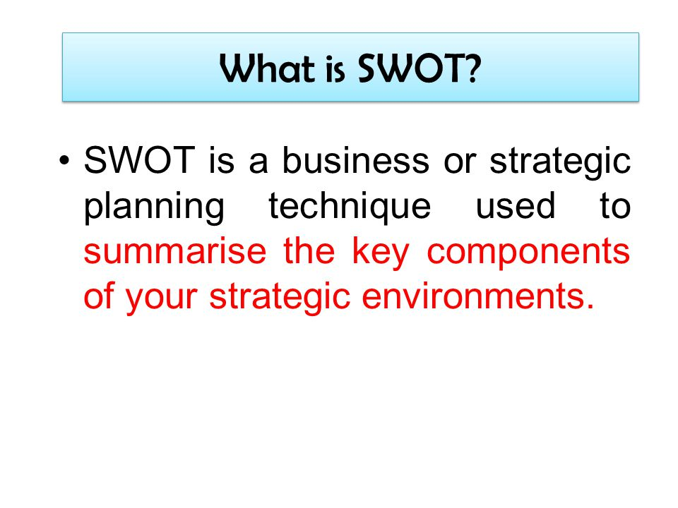 What is SWOT? SWOT is a business or strategic planning technique used to summarise the key components of your strategic environments.