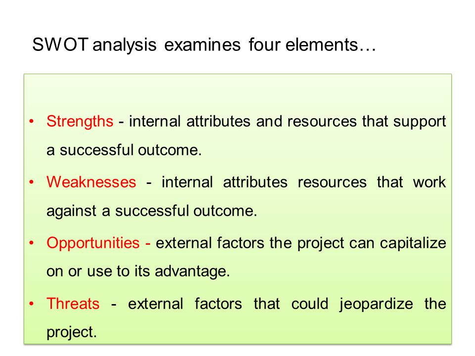 SWOT analysis examines four elements… Strengths - internal attributes and resources that support a successful outcome. Weaknesses - internal attribute