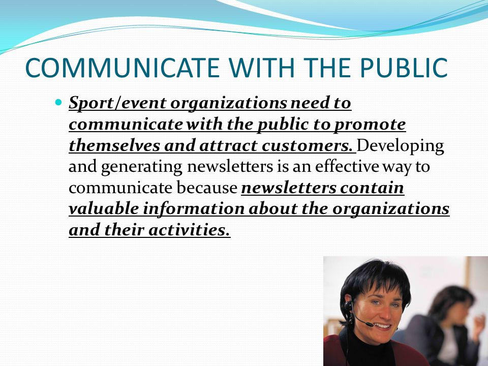COMMUNICATE WITH THE PUBLIC Sport/event organizations need to communicate with the public to promote themselves and attract customers.