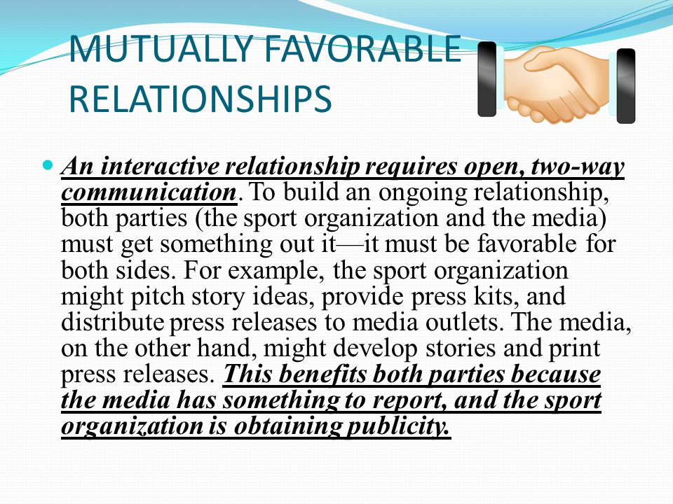 MUTUALLY FAVORABLE RELATIONSHIPS An interactive relationship requires open, two-way communication.