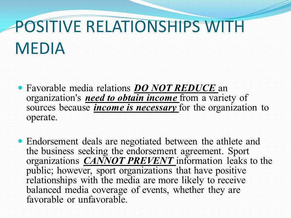 POSITIVE RELATIONSHIPS WITH MEDIA Favorable media relations DO NOT REDUCE an organization s need to obtain income from a variety of sources because income is necessary for the organization to operate.