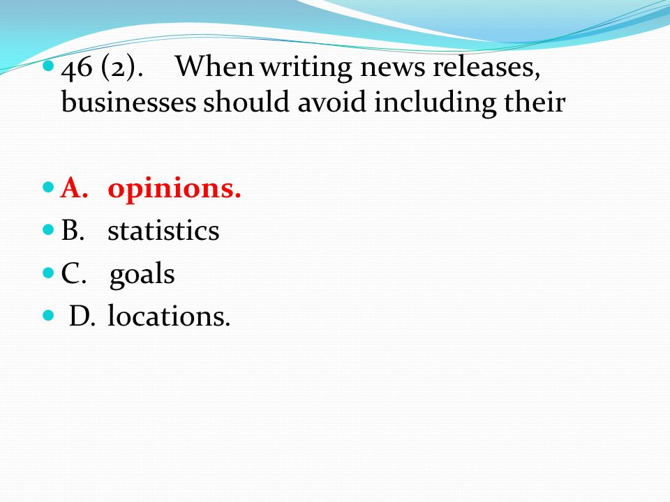46 (2).When writing news releases, businesses should avoid including their A.opinions.